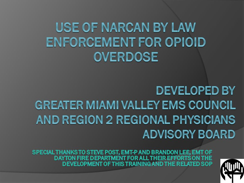 Special Considerations  Use of drug identification field test to determine drug type often beneficial Aids prehospital care (EMS) Aids longer term care and treatment (Emergency Room)  Other methods to administer Narcan Narcan by auto-injector recently approved by FDA Not available at time of this presentation To use, LEOs will require separate training This training only covers intranasal Narcan