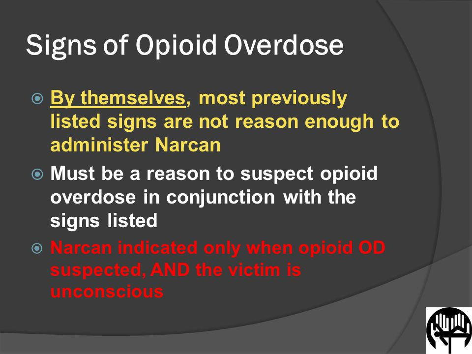 Signs of Opioid Overdose  By themselves, most previously listed signs are not reason enough to administer Narcan  Must be a reason to suspect opioid overdose in conjunction with the signs listed  Narcan indicated only when opioid OD suspected, AND the victim is unconscious