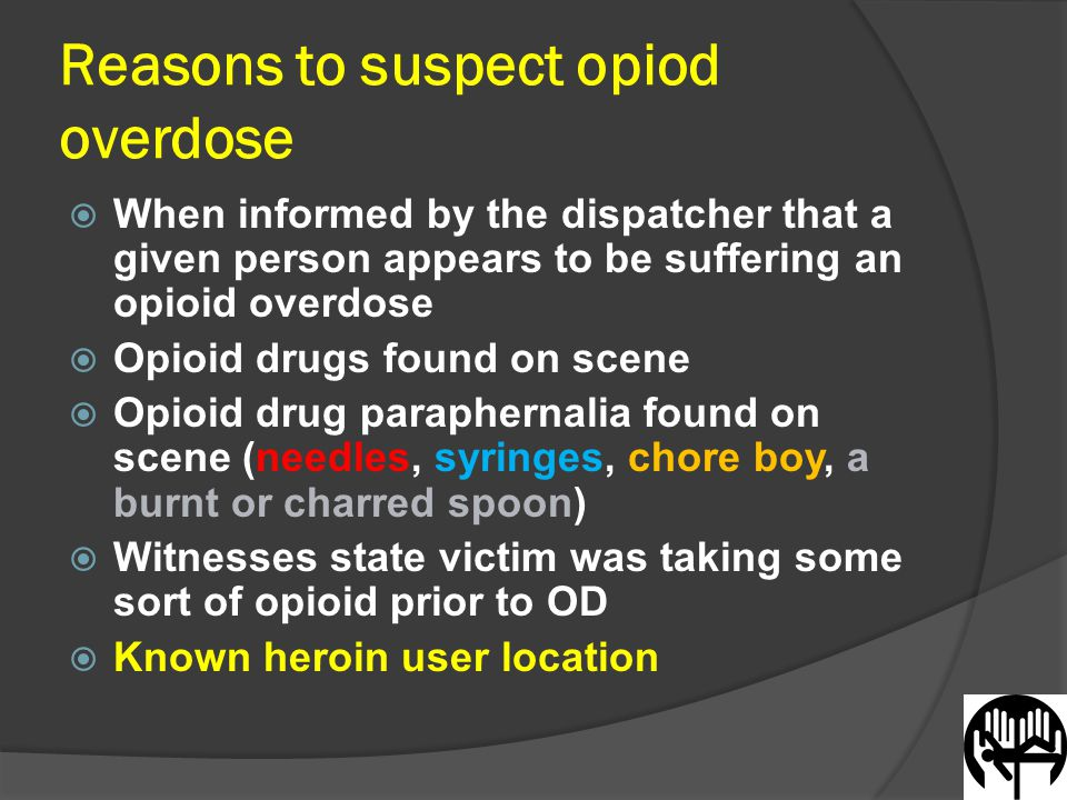 Reasons to suspect opiod overdose  When informed by the dispatcher that a given person appears to be suffering an opioid overdose  Opioid drugs found on scene  Opioid drug paraphernalia found on scene (needles, syringes, chore boy, a burnt or charred spoon)  Witnesses state victim was taking some sort of opioid prior to OD  Known heroin user location