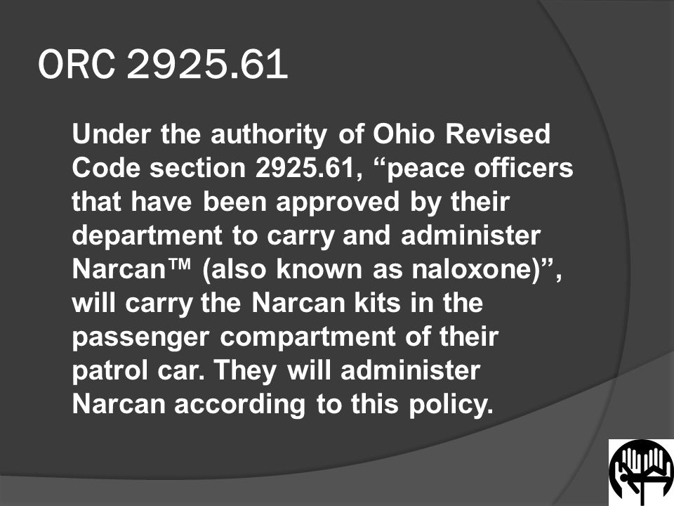 Storage and Exchange of Narcan  Will be department dependent  Ohio Board of Pharmacy recommends sealed tab system with a running log  1:1 ratio (one Narcan comes in, one Narcan goes out) used to exchange from a central supply area is recommended but not required (to be determined by individual departments)  Consider having an officer in charge of distribution/ exchange  Must be stored in a tamper evident container or system while in the field  For smaller departments, consider having small storage area with reasonable amount of Narcan kits accessible to officers that need to exchange kits during a shift  Consider using per use reports that maintain accountability  Accountability questions to be answered Which officer used the drug.