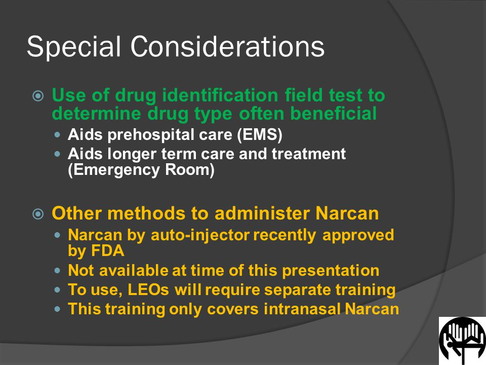 Special Considerations  Use of drug identification field test to determine drug type often beneficial Aids prehospital care (EMS) Aids longer term care and treatment (Emergency Room)  Other methods to administer Narcan Narcan by auto-injector recently approved by FDA Not available at time of this presentation To use, LEOs will require separate training This training only covers intranasal Narcan