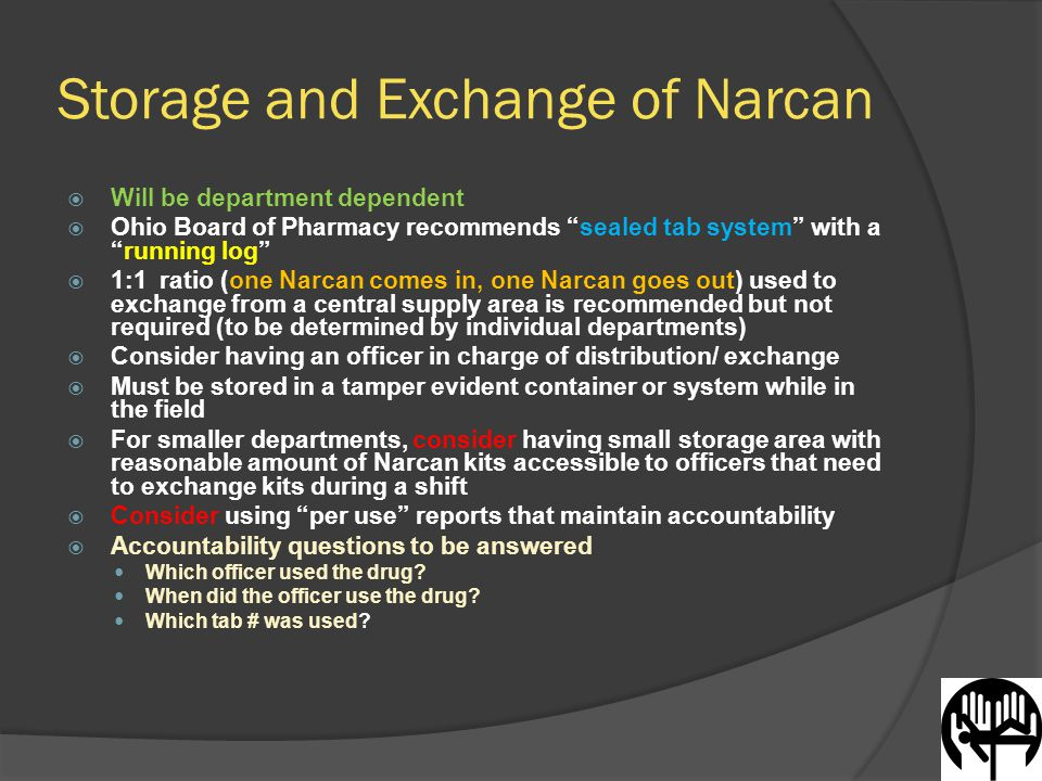 Storage and Exchange of Narcan  Will be department dependent  Ohio Board of Pharmacy recommends sealed tab system with a running log  1:1 ratio (one Narcan comes in, one Narcan goes out) used to exchange from a central supply area is recommended but not required (to be determined by individual departments)  Consider having an officer in charge of distribution/ exchange  Must be stored in a tamper evident container or system while in the field  For smaller departments, consider having small storage area with reasonable amount of Narcan kits accessible to officers that need to exchange kits during a shift  Consider using per use reports that maintain accountability  Accountability questions to be answered Which officer used the drug.