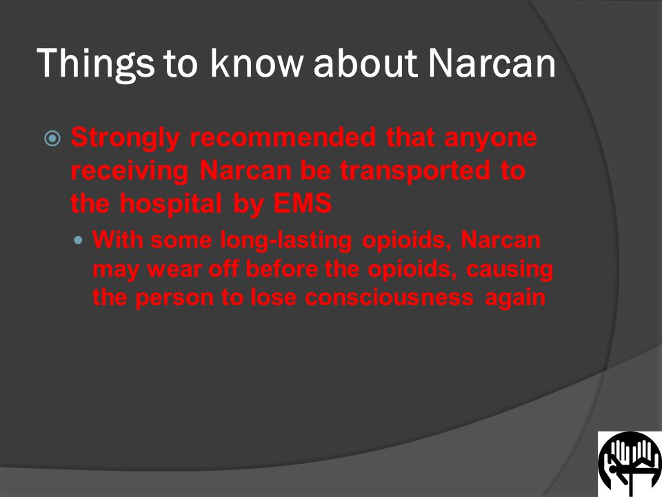 Things to know about Narcan  Strongly recommended that anyone receiving Narcan be transported to the hospital by EMS With some long-lasting opioids, Narcan may wear off before the opioids, causing the person to lose consciousness again