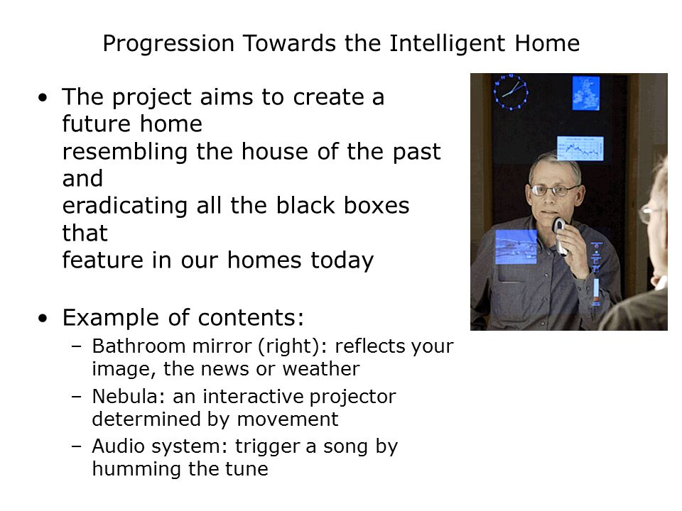 Progression Towards the Intelligent Home The project aims to create a future home resembling the house of the past and eradicating all the black boxes that feature in our homes today Example of contents: –Bathroom mirror (right): reflects your image, the news or weather –Nebula: an interactive projector determined by movement –Audio system: trigger a song by humming the tune