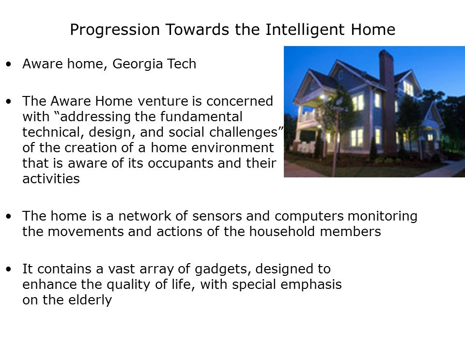 Progression Towards the Intelligent Home Aware home, Georgia Tech The Aware Home venture is concerned with addressing the fundamental technical, design, and social challenges of the creation of a home environment that is aware of its occupants and their activities The home is a network of sensors and computers monitoring the movements and actions of the household members It contains a vast array of gadgets, designed to enhance the quality of life, with special emphasis on the elderly