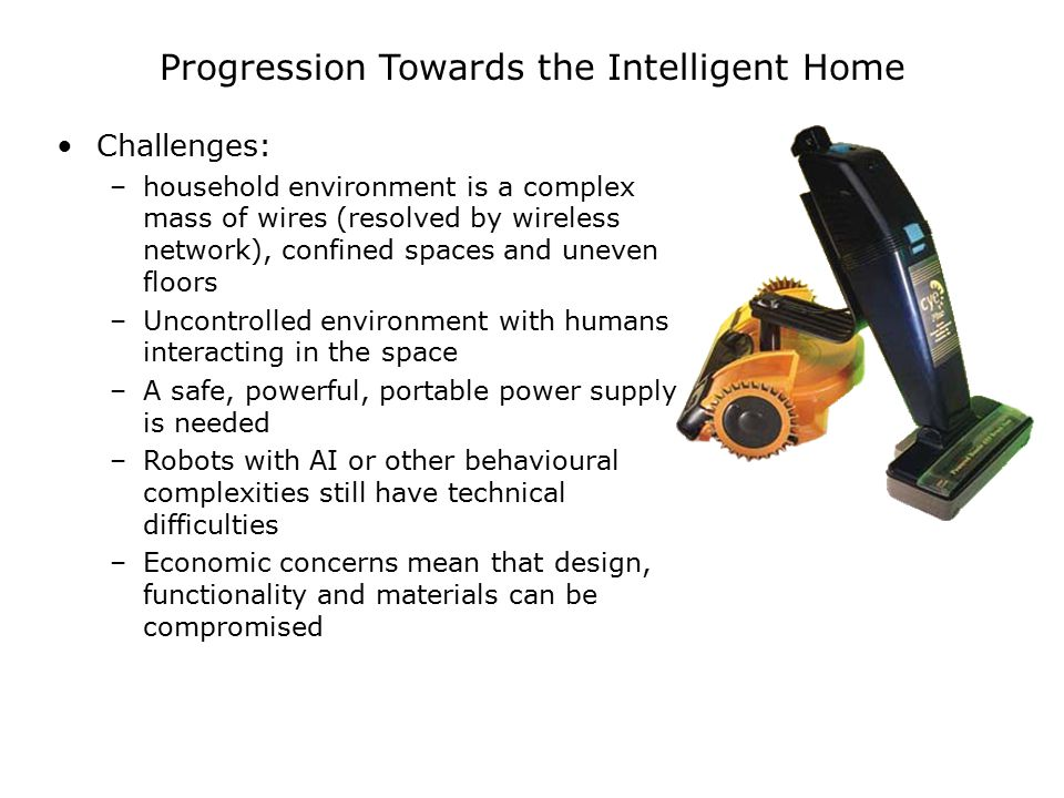 Progression Towards the Intelligent Home Challenges: –household environment is a complex mass of wires (resolved by wireless network), confined spaces and uneven floors –Uncontrolled environment with humans interacting in the space –A safe, powerful, portable power supply is needed –Robots with AI or other behavioural complexities still have technical difficulties –Economic concerns mean that design, functionality and materials can be compromised