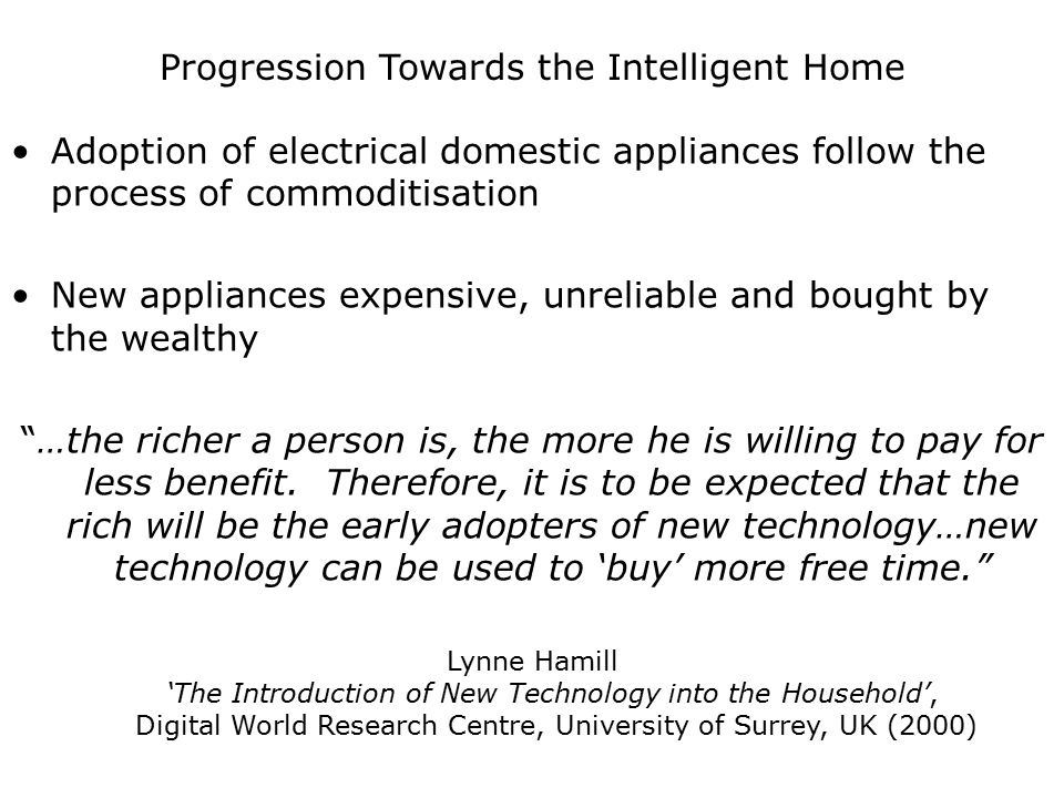 Progression Towards the Intelligent Home Adoption of electrical domestic appliances follow the process of commoditisation New appliances expensive, un