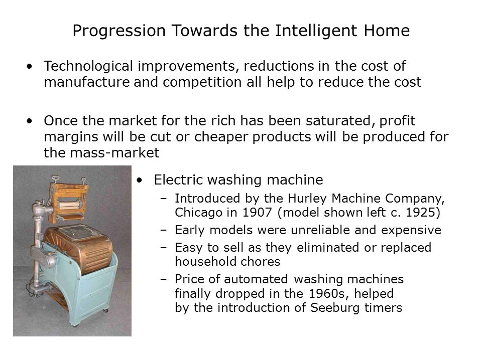 Progression Towards the Intelligent Home Technological improvements, reductions in the cost of manufacture and competition all help to reduce the cost Once the market for the rich has been saturated, profit margins will be cut or cheaper products will be produced for the mass-market Electric washing machine –Introduced by the Hurley Machine Company, Chicago in 1907 (model shown left c.