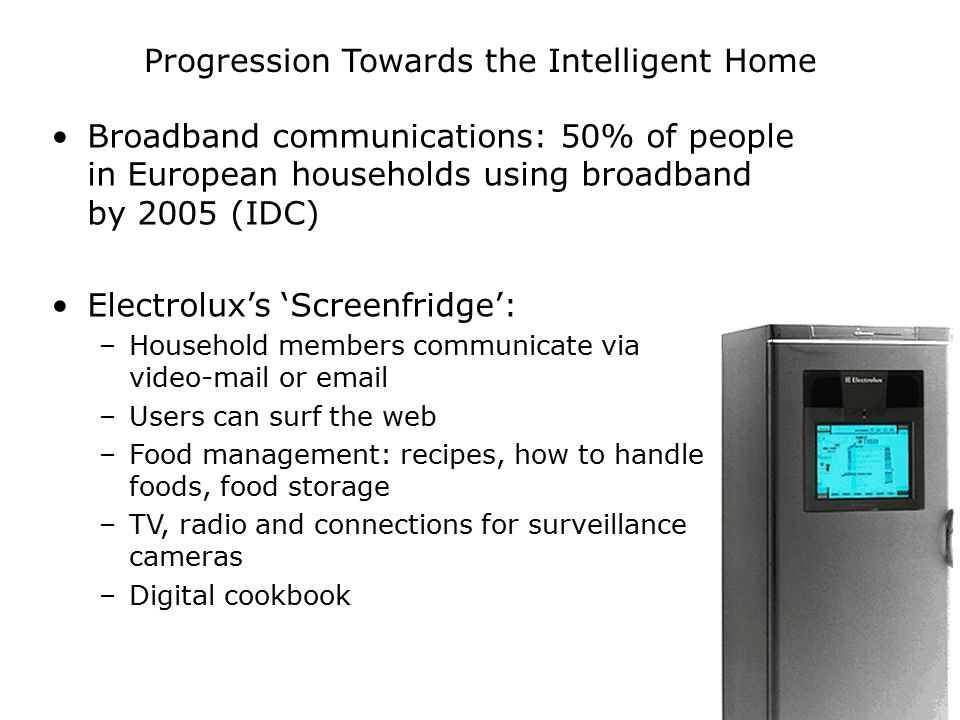 Progression Towards the Intelligent Home Broadband communications: 50% of people in European households using broadband by 2005 (IDC) Electrolux's 'Screenfridge': –Household members communicate via video-mail or email –Users can surf the web –Food management: recipes, how to handle foods, food storage –TV, radio and connections for surveillance cameras –Digital cookbook