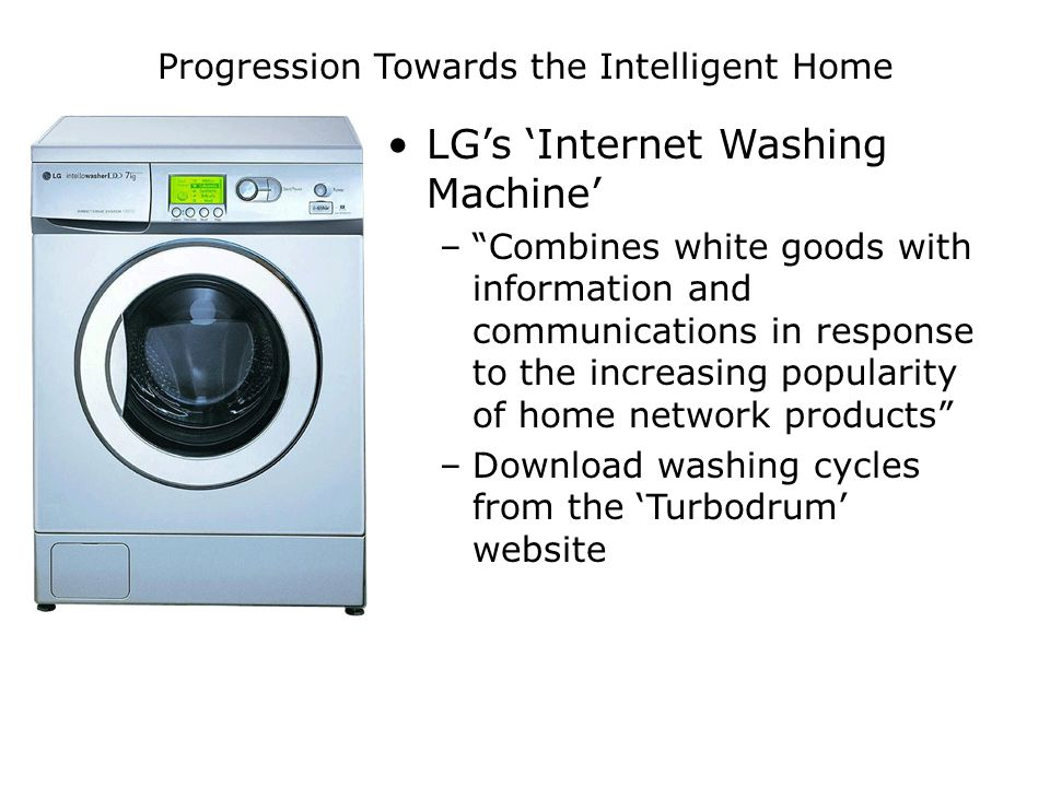 Progression Towards the Intelligent Home LG's 'Internet Washing Machine' – Combines white goods with information and communications in response to the increasing popularity of home network products –Download washing cycles from the 'Turbodrum' website