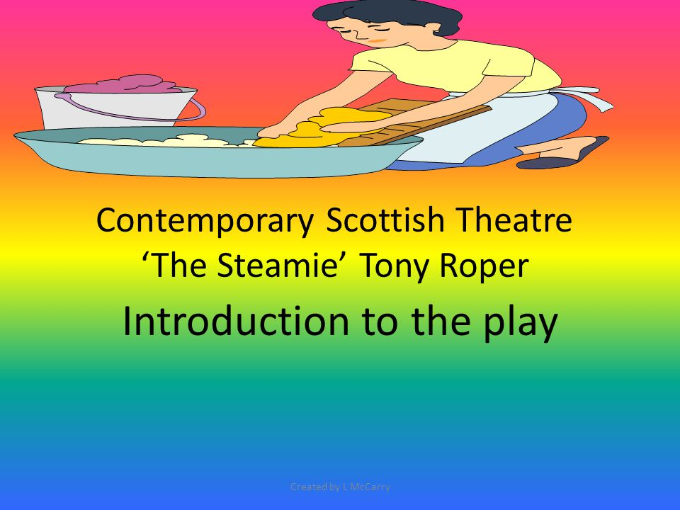 'The Steamie' The play can also be discussed in the 'History, Nostalgia and Popular Tradition' essay questions.