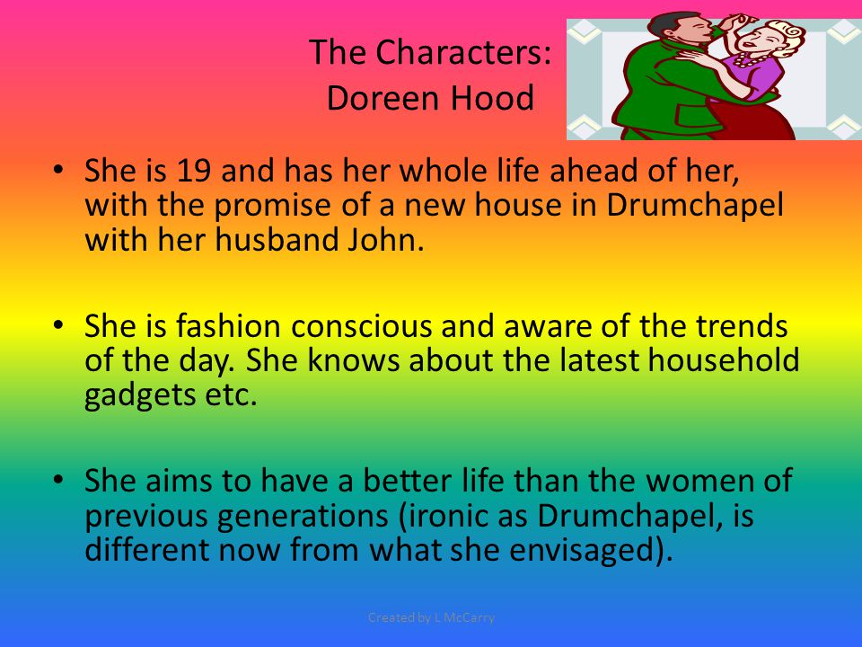 The Characters: Doreen Hood She is 19 and has her whole life ahead of her, with the promise of a new house in Drumchapel with her husband John. She is