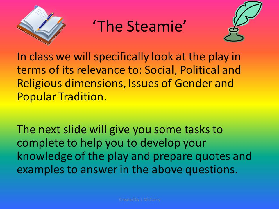 'The Steamie' In class we will specifically look at the play in terms of its relevance to: Social, Political and Religious dimensions, Issues of Gende