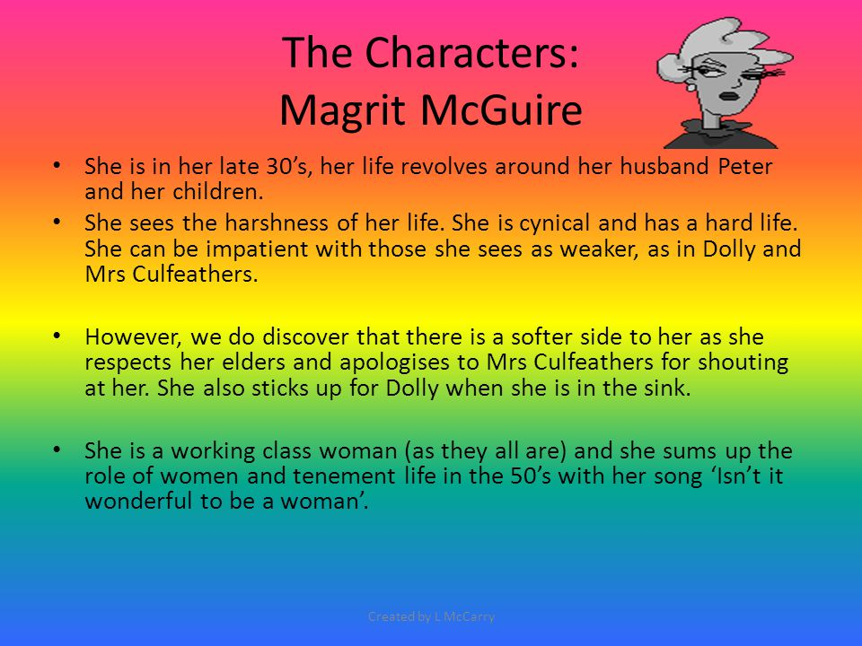 The Characters: Magrit McGuire She is in her late 30's, her life revolves around her husband Peter and her children. She sees the harshness of her lif