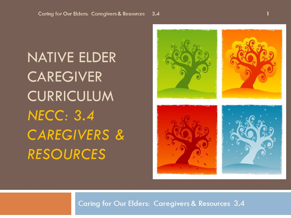 Examples: Tribal Recommendations Caring for Our Elders: Caregivers & Resources Session 3.4 22  Community Elder Outreach Workers  Home services, such as installing grab- bars, railings, taking care of heavy chores & cleaning, yard work, snow removal  Identify a Tribal Leader specifically assigned to advocate for elderly  Diabetes specialist for eldercare