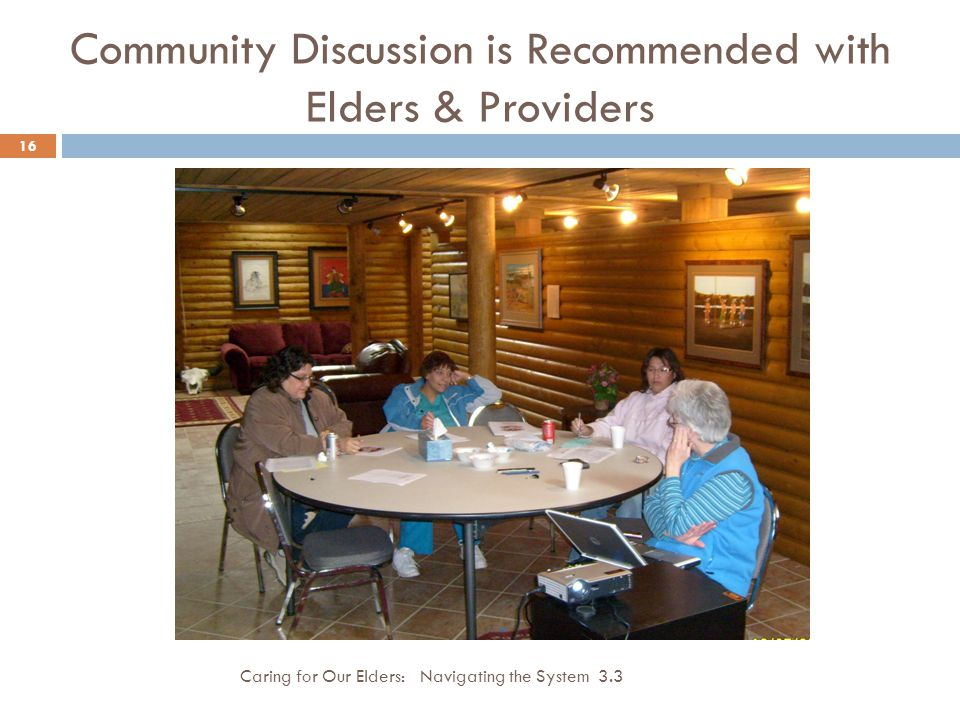 Community Discussion is Recommended with Elders & Providers Caring for Our Elders: Navigating the System 3.3 16
