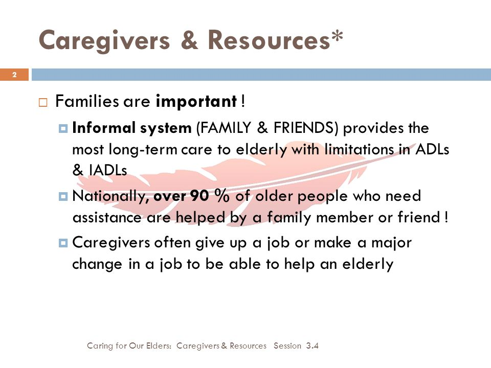 Importance of Care for the Caregiver Caring for Our Elders: Caregivers & Resources Session 3.4 3  Without formal services available, rural elderly must rely even more heavily on family and friends for assistance.
