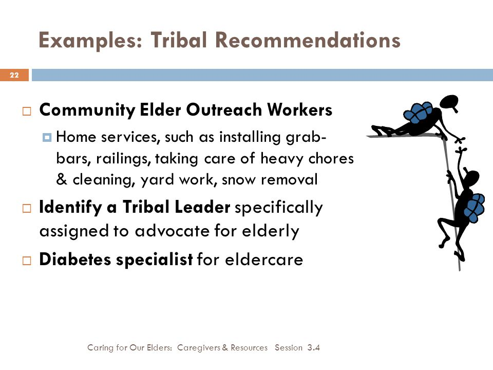 Examples: Tribal Recommendations Caring for Our Elders: Caregivers & Resources Session 3.4 22  Community Elder Outreach Workers  Home services, such as installing grab- bars, railings, taking care of heavy chores & cleaning, yard work, snow removal  Identify a Tribal Leader specifically assigned to advocate for elderly  Diabetes specialist for eldercare