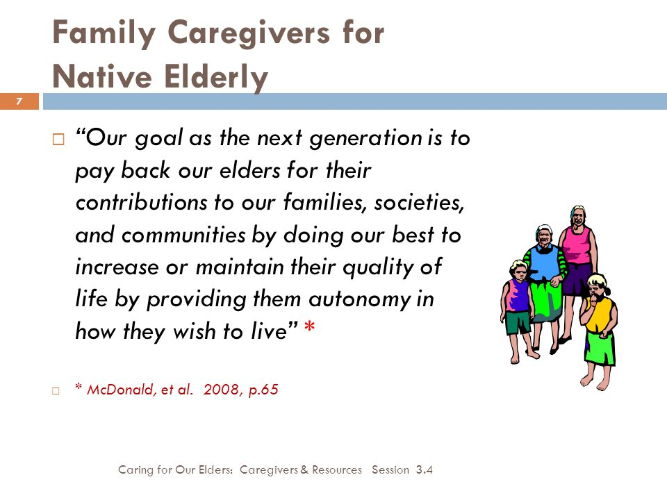 Family Caregivers for Native Elderly Caring for Our Elders: Caregivers & Resources Session 3.4 7  Our goal as the next generation is to pay back our elders for their contributions to our families, societies, and communities by doing our best to increase or maintain their quality of life by providing them autonomy in how they wish to live *  * McDonald, et al.
