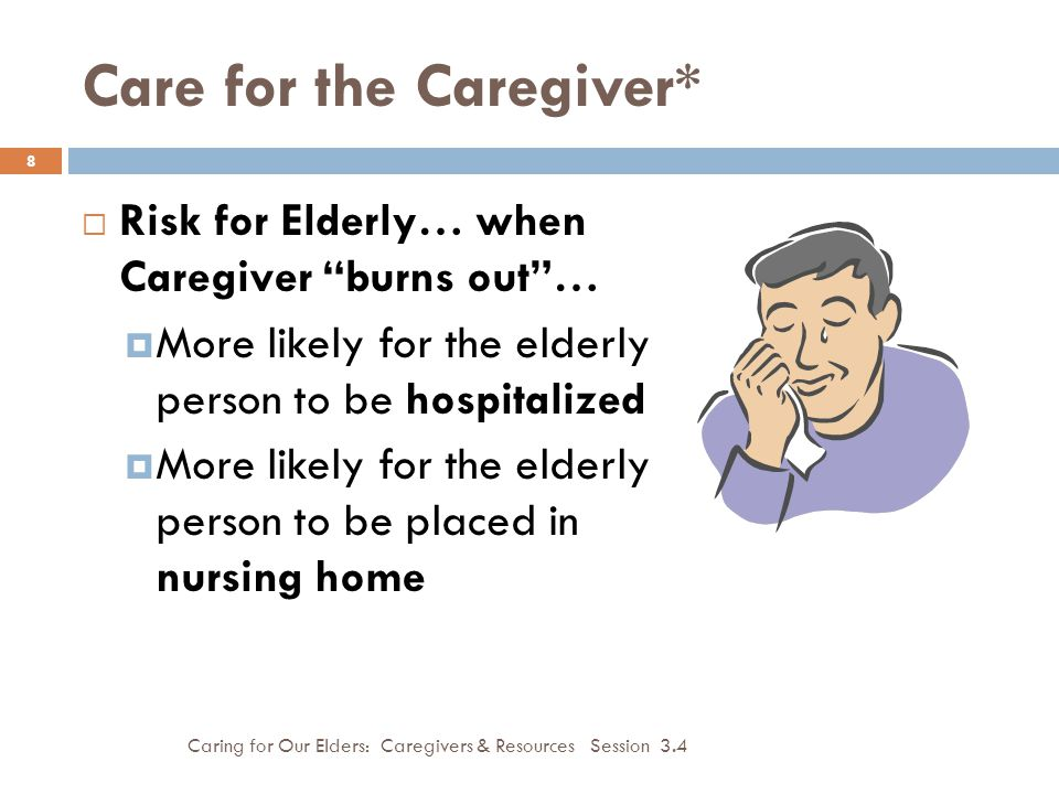 Care for the Caregiver* Caring for Our Elders: Caregivers & Resources Session 3.4 8  Risk for Elderly… when Caregiver burns out …  More likely for the elderly person to be hospitalized  More likely for the elderly person to be placed in nursing home