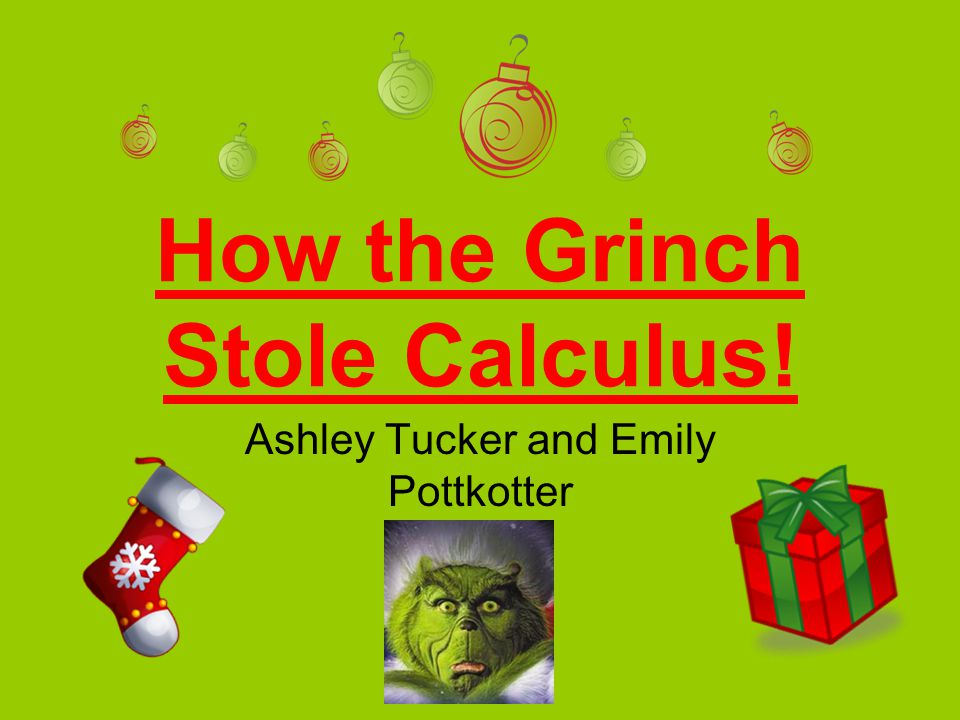 How the Grinch Stole Calculus! Ashley Tucker and Emily Pottkotter