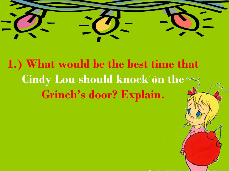1.) What would be the best time that Cindy Lou should knock on the Grinch's door? Explain.
