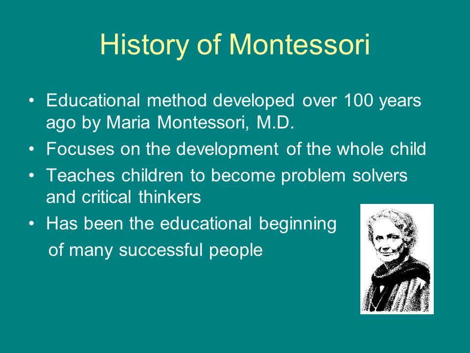 History of Montessori Educational method developed over 100 years ago by Maria Montessori, M.D.