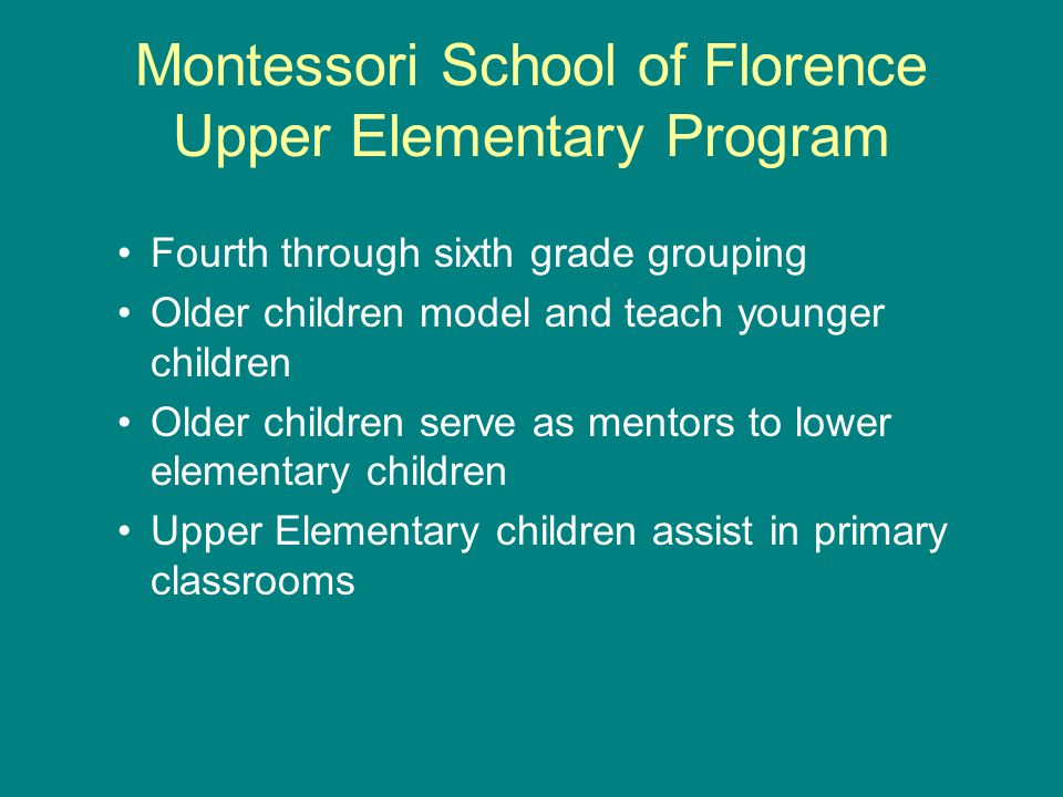 Montessori School of Florence Upper Elementary Program Fourth through sixth grade grouping Older children model and teach younger children Older children serve as mentors to lower elementary children Upper Elementary children assist in primary classrooms