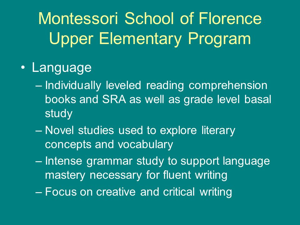 Montessori School of Florence Upper Elementary Program Language –Individually leveled reading comprehension books and SRA as well as grade level basal study –Novel studies used to explore literary concepts and vocabulary –Intense grammar study to support language mastery necessary for fluent writing –Focus on creative and critical writing