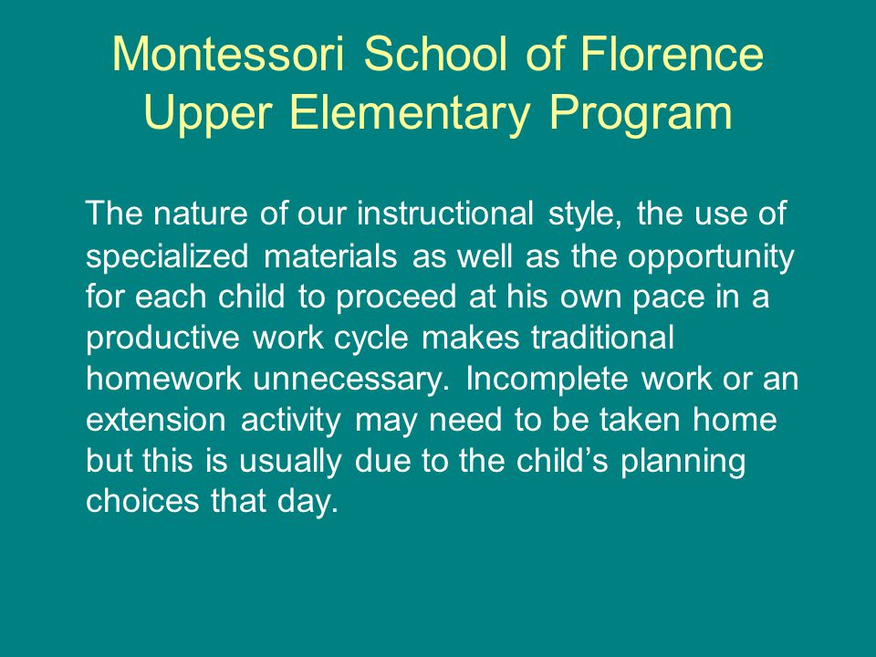 Montessori School of Florence Upper Elementary Program The nature of our instructional style, the use of specialized materials as well as the opportunity for each child to proceed at his own pace in a productive work cycle makes traditional homework unnecessary.