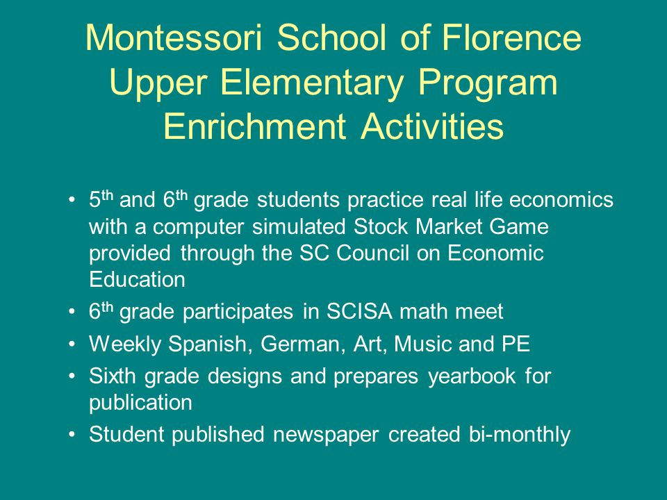 Montessori School of Florence Upper Elementary Program Enrichment Activities 5 th and 6 th grade students practice real life economics with a computer simulated Stock Market Game provided through the SC Council on Economic Education 6 th grade participates in SCISA math meet Weekly Spanish, German, Art, Music and PE Sixth grade designs and prepares yearbook for publication Student published newspaper created bi-monthly