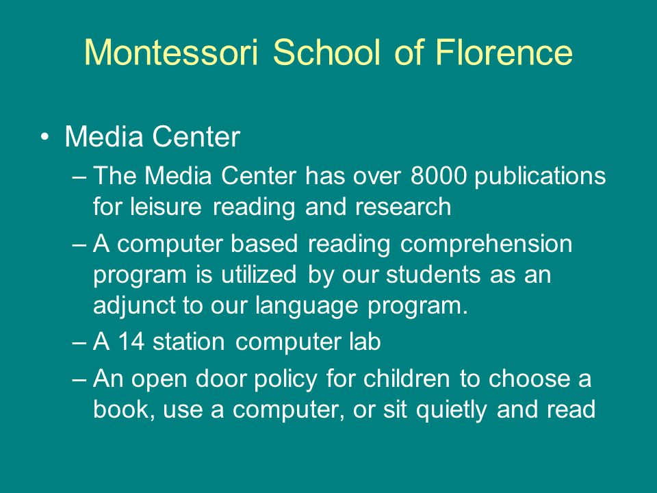 Montessori School of Florence Media Center –The Media Center has over 8000 publications for leisure reading and research –A computer based reading comprehension program is utilized by our students as an adjunct to our language program.