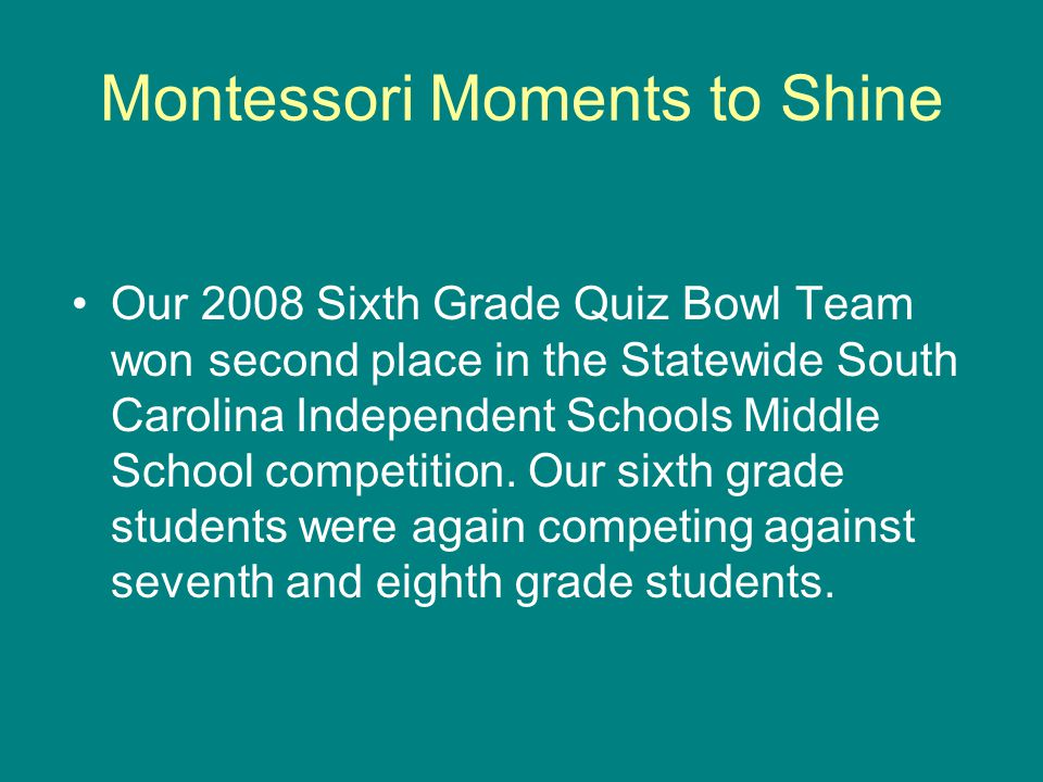 Montessori Moments to Shine Our 2008 Sixth Grade Quiz Bowl Team won second place in the Statewide South Carolina Independent Schools Middle School competition.