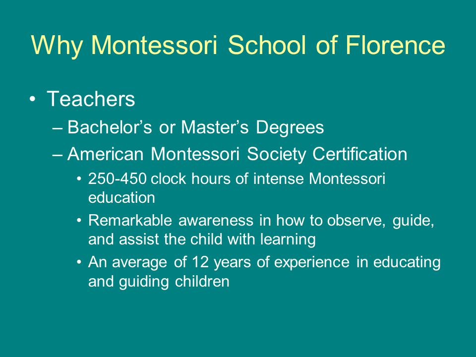 Why Montessori School of Florence Teachers –Bachelor's or Master's Degrees –American Montessori Society Certification 250-450 clock hours of intense Montessori education Remarkable awareness in how to observe, guide, and assist the child with learning An average of 12 years of experience in educating and guiding children