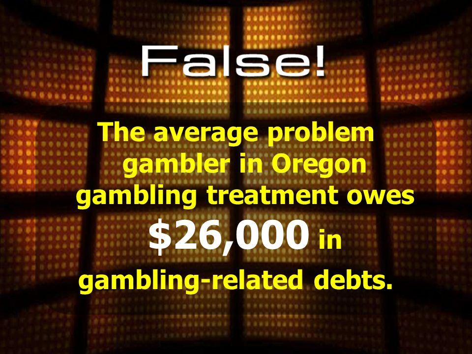 The average problem gambler in Oregon gambling treatment owes $4,000 in gambling-related debts.