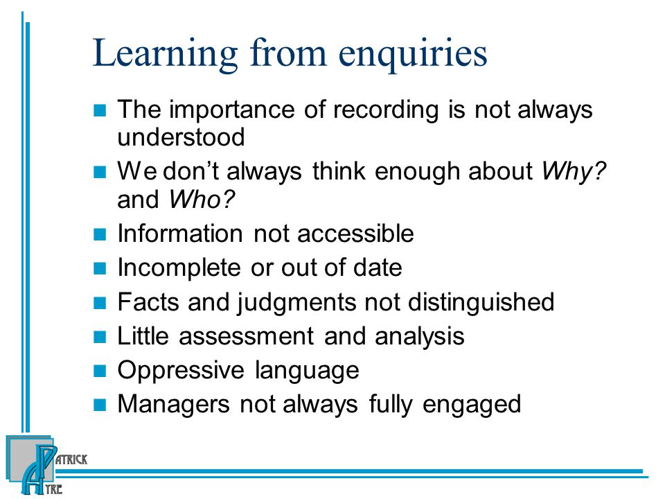 Learning from Past Experience Major themes from SCR reviews of the 90s : Collecting and interpreting information Importance of comprehensive family assessments, especially male figures Failure to give sufficient weight to relevant case history Understanding thresholds, especially the importance of neglect and emotional deprivation and the need to accumulate evidence