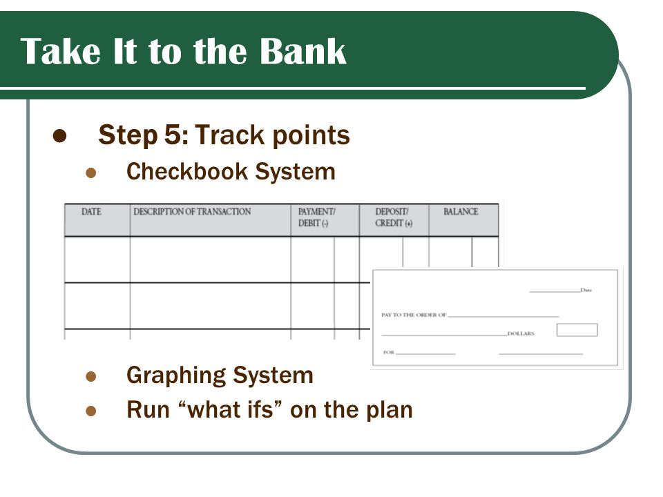 Take It to the Bank Step 5: Track points Checkbook System Graphing System Run what ifs on the plan