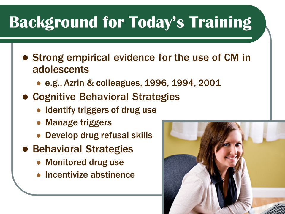 Background for Today's Training Strong empirical evidence for the use of CM in adolescents e.g., Azrin & colleagues, 1996, 1994, 2001 Cognitive Behavioral Strategies Identify triggers of drug use Manage triggers Develop drug refusal skills Behavioral Strategies Monitored drug use Incentivize abstinence