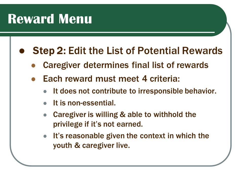 Reward Menu Step 2: Edit the List of Potential Rewards Caregiver determines final list of rewards Each reward must meet 4 criteria: It does not contri