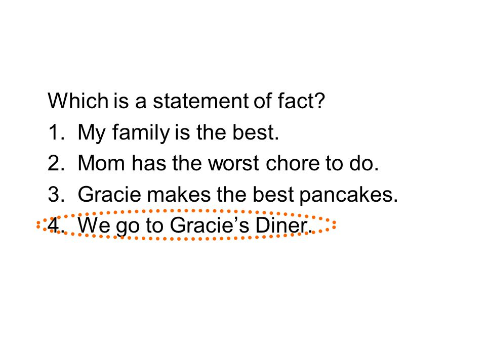Which is a statement of fact? 1. My family is the best. 2. Mom has the worst chore to do. 3. Gracie makes the best pancakes. 4. We go to Gracie's Dine