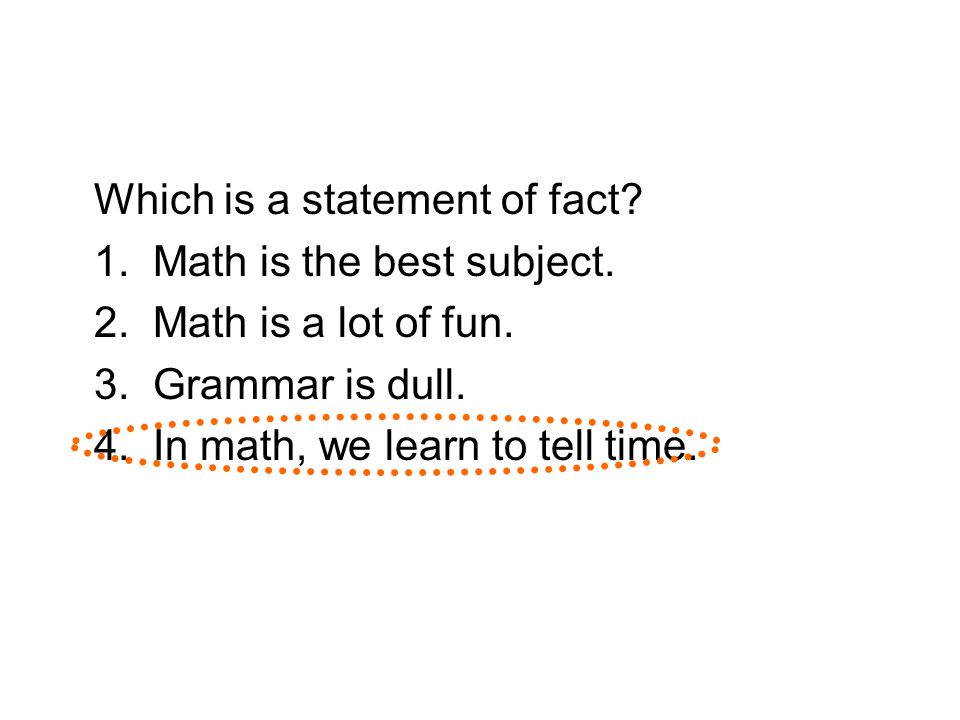 Which is a statement of fact? 1. Math is the best subject. 2. Math is a lot of fun. 3. Grammar is dull. 4. In math, we learn to tell time.