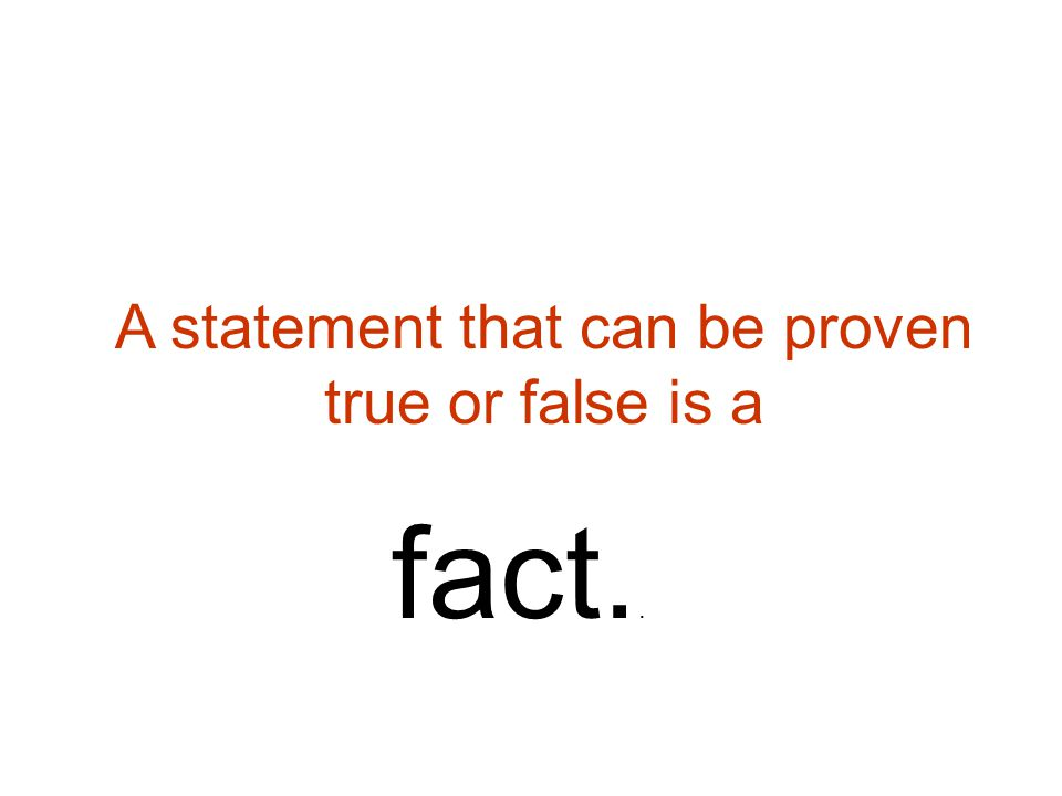 A statement that can be proven true or false is a fact..