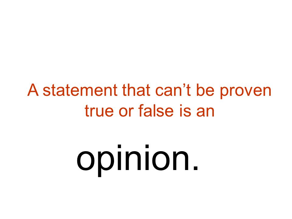 A statement that can't be proven true or false is an opinion.