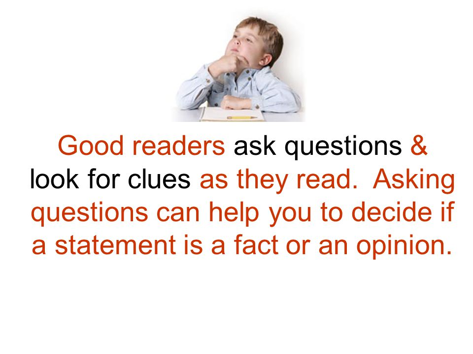 Good readers ask questions & look for clues as they read. Asking questions can help you to decide if a statement is a fact or an opinion.