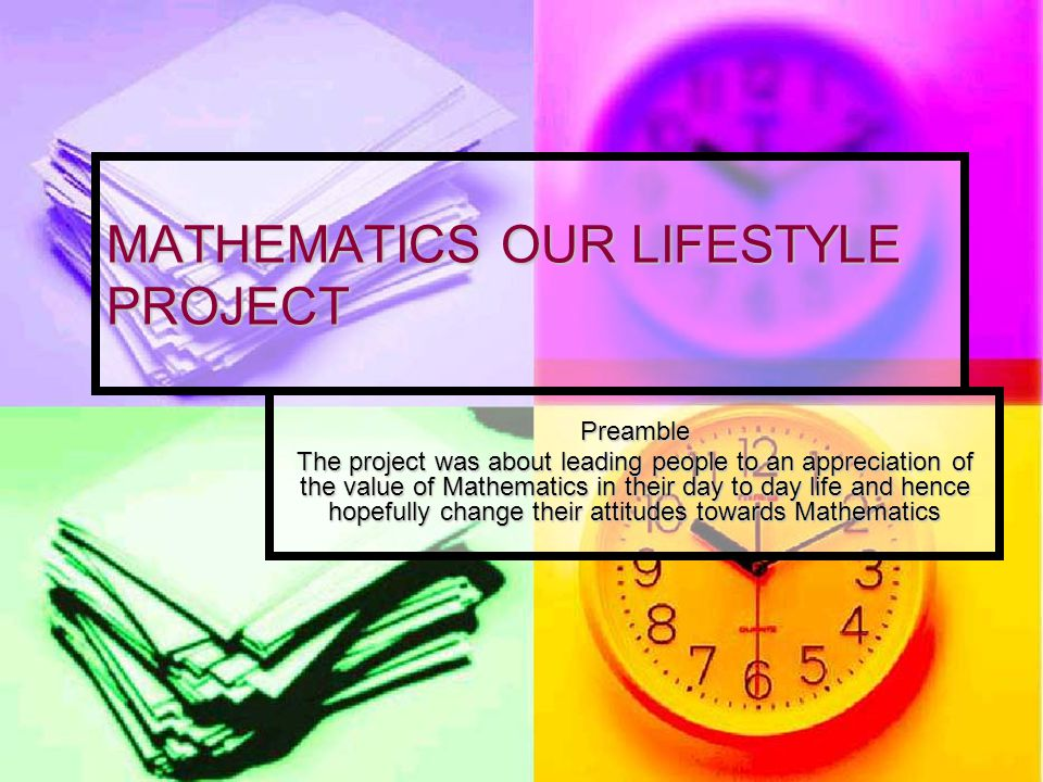 MATHEMATICS OUR LIFESTYLE PROJECT Preamble The project was about leading people to an appreciation of the value of Mathematics in their day to day life and hence hopefully change their attitudes towards Mathematics
