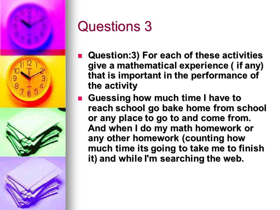 Questions 3 Question:3) For each of these activities give a mathematical experience ( if any) that is important in the performance of the activity Question:3) For each of these activities give a mathematical experience ( if any) that is important in the performance of the activity Guessing how much time I have to reach school go bake home from school or any place to go to and come from.