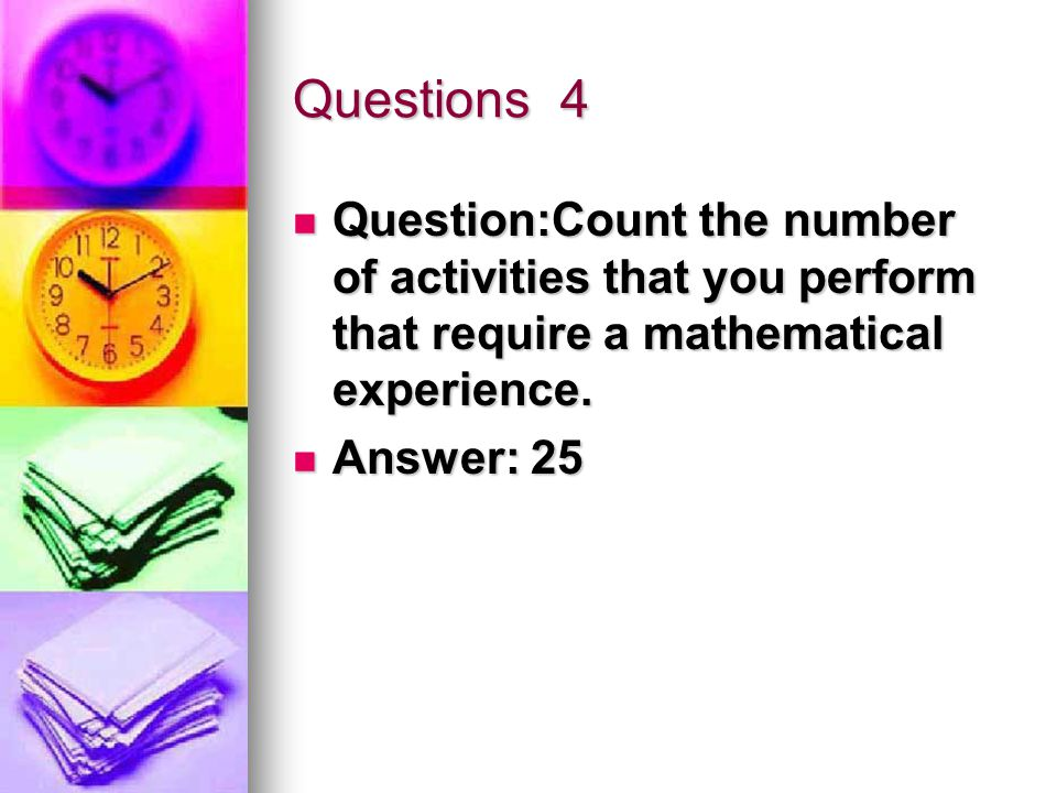 Questions 4 Question:Count the number of activities that you perform that require a mathematical experience.