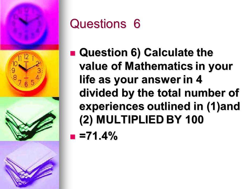 Questions 6 Question 6) Calculate the value of Mathematics in your life as your answer in 4 divided by the total number of experiences outlined in (1)and (2) MULTIPLIED BY 100 Question 6) Calculate the value of Mathematics in your life as your answer in 4 divided by the total number of experiences outlined in (1)and (2) MULTIPLIED BY 100 =71.4% =71.4%
