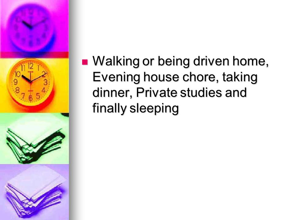 Walking or being driven home, Evening house chore, taking dinner, Private studies and finally sleeping Walking or being driven home, Evening house chore, taking dinner, Private studies and finally sleeping