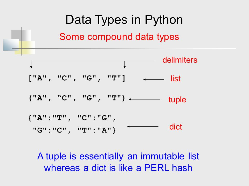 Data Types in Python Some compound data types [ A , C , G , T ] ( A , C , G , T ) { A : T , C : G , G : C , T : A } list tuple A tuple is essentially an immutable list whereas a dict is like a PERL hash delimiters dict